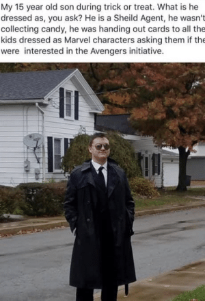 He's forming a team: My 15 year old son during trick or treat. What is he  dressed as, you ask? He is a Sheild Agent, he wasn't  collecting candy, he was handing out cards to all the  kids dressed as Marvel characters asking them if the  were interested in the Avengers initiative. He's forming a team