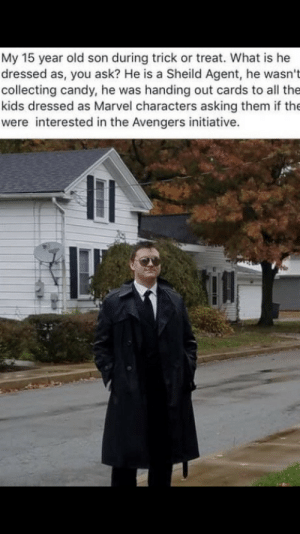 Yeah I know it's a day late, but still, this guy is a legend: My 15 year old son during trick or treat. What is he  dressed as, you ask? He is a Sheild Agent, he wasn't  collecting candy, he was handing out cards to all the  kids dressed as Marvel characters asking them if the  were interested in the Avengers initiative. Yeah I know it's a day late, but still, this guy is a legend