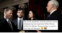 "Doug, Internet, and Tumblr: My 2018 aesthetic will be Carson Jones  sideeyeing homophobe Mike Pence  while his father, Doug Jones, is sworn  into the US Senate. <p><a href=""http://memehumor.net/post/169374832858/carson-jones-earns-internet-hero-status-after"" class=""tumblr_blog"">memehumor</a>:</p>  <blockquote><p>Carson Jones Earns Internet Hero Status After Side-Eyeing Mike Pence</p></blockquote>"