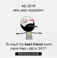 Twitter: BLB247 Snapchat : BELIKEBRO.COM belikebro sarcasm meme Follow @be.like.bro: My 2018  new year resolution:  To insult my best friend much  more than i did in 2017.  Remind your bestie Twitter: BLB247 Snapchat : BELIKEBRO.COM belikebro sarcasm meme Follow @be.like.bro