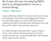 horse ride: My 4 year old saw me playing RDR2  and is so disappointed in me as a  human being.  Gaming Video Games  I was collecting debts for Strauss and my son saw  me beating a man who was begging for mercy  He was thoroughly unimpressed and started  making all kinds of threats and ultimatums to real  life me if I didn't stop hurting that man.  It's okay though, because later I gave a lady a  horse ride and he started giving me positive  reinforcement for my good deed like I was taking  steps toward reformation.