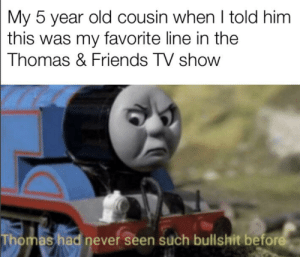 Dank, Friends, and Friends (TV Show): My 5 year old cousin when I told him  this was my favorite line in the  Thomas & Friends TV show  Thomas had never seen such bullshit before True dank memers grew up with Thomas the dank engine