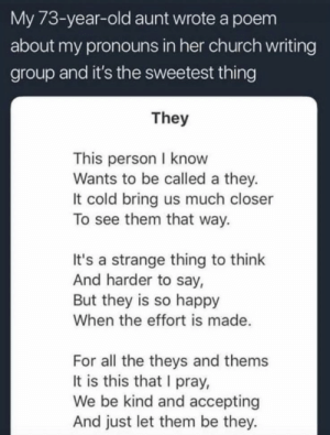 https://t.co/iLcMr1PgRv: My 73-year-old aunt wrote a poem  about my pronouns in her church writing  group and it's the sweetest thing  They  This person I know  Wants to be called a they.  It cold bring us much closer  To see them that way.  It's a strange thing to think  And harder to say,  But they is so happy  When the effort is made  For all the theys and thems  It is this that I pray,  We be kind and accepting  And just let them be they. https://t.co/iLcMr1PgRv