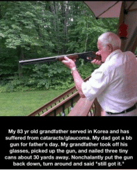 """Father Day: My 83 yr old grandfather served in Korea and has  suffered from cataracts/glaucoma. My dad got a bb  gun for father's day. My grandfather took off his  glasses, picked up the gun, and nailed three tiny  cans about 30 yards away. Nonchalantly put the gun  back down, turn around and said """"still got it."""""""