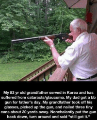 """Dad, Fathers Day, and Memes: My 83 yr old grandfather served in Korea and has  suffered from cataracts/glaucoma. My dad got a bb  gun for father's day. My grandfather took off his  glasses, picked up the gun, and nailed three tiny  cans about 30 yards away. Nonchalantly put the gun  back down, turn around and said """"still got it."""" This is awesome. https://t.co/nt8ipFtadL"""