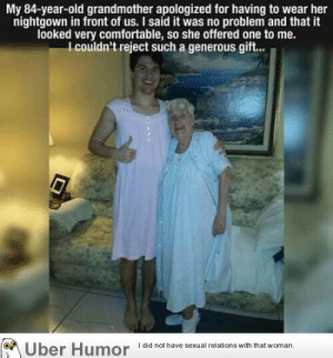 Comfortable, Grandma, and Omg: My 84-year-old grandmother apologized for having to wear her  nightgown in front of us. I said it was no problem and that it  looked very comfortable, so she offered one to me.  l couldn't reject such a generous gift...  Uber Humor  I did not have sexual relations with that woman. omg-images:  Proud Grandma