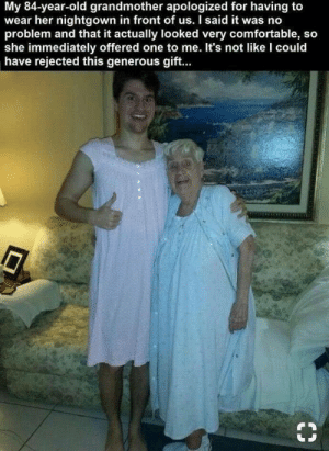 Comfortable, Old, and Boy: My 84-year-old grandmother apologized for having to  wear her nightgown in front of us. I said it was no  problem and that it actually looked very comfortable, so  she immediately offered one to me. It's not like I could  have rejected this generous gift.. What a sweet boy. via /r/wholesomememes https://ift.tt/33eF7a9