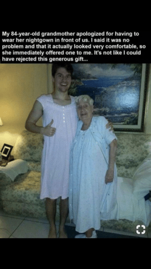 Comfortable, Old, and Thought: My 84-year-old grandmother apologized for having to  wear her nightgown in front of us. I said it was no  problem and that it actually looked very comfortable, so  she immediately offered one to me. It's not like l could  have rejected this generous gift... Not mine, but thought this belonged here 😊 via /r/wholesomememes https://ift.tt/30Xd90L