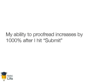 "Life, Ability, and Student: My ability to proofread increases by  1000% after I hit ""Submit""  Student  Life"