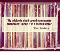 """<p>Spend Your Money Wisely.</p>: """"My advice is don't spend your money  on therapy. Spend it in a record store.""""  -Wim Wenders <p>Spend Your Money Wisely.</p>"""