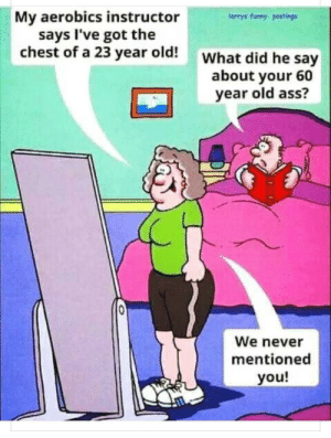 Husband bad: My aerobics instructor  says I've got the  chest of a 23 year old!What did he say  larrys funny postings  about your 60  year old ass?  We never  mentioned  you! Husband bad