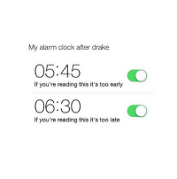 Clock, Drake, and Alarm: My alarm clock after drake  05:45  If you're reading this it's too early  06:30  If you're reading this it's too late goodnight !! close to 300k 😍