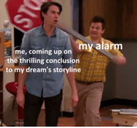 Alarm, Dreams, and Irl: my alarm  me, coming up on  the thrilling conclusion  to my dream's storyline me irl