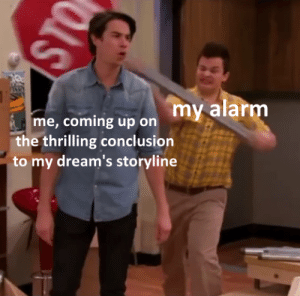 Thrilling: my alarm  me, coming up on  the thrilling conclusion  to my dream's storyline