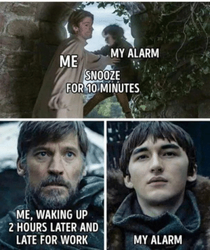 Game of Thrones, Work, and Alarm: MY ALARM  ME  SNOOZE  FOR 10 MINUTES  ME, WAKING UP  HOURS LATER AND  LATE FOR WORK  MY ALARM