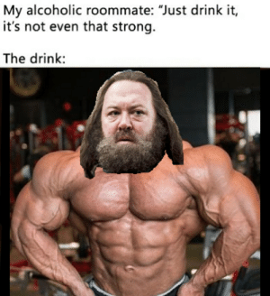 "Roommate, Alcoholic, and Strong: My alcoholic roommate: ""Just drink it,  it's not even that strong.  The drink: GODS HE IS STRONG NOW!"