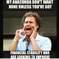 This is gold: MY ANACONDA DONT WANT  NONE UNLESS YOUVE GOT  FINANCIAL STABILITY AND  ARE LOOKING TO IMPROVE This is gold