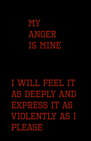Express, Mine, and Anger: MY  ANGER  IS MINE   I WILL FEEL IT  AS DEEPLY AND  EXPRESS IT AS  VIOLENTLY AS I  PLEASE