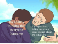Depression, Sad, and MeIRL: my  ankiet  g thatmy depression  everyone  hates me  telling me no one  cares enough about  me to hateme  wilki Fow to Comfort Someone Who Is Sad meirl