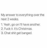 Memes, Fuck It, and 🤖: My answer to everything over the  next 2 weeks  1. Yeah, go on l'll have another.  2. Fuck it. It's Christmas.  3. Chat shit get banged. 😂🙌