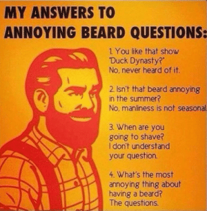 "srsfunny:  Annoying beard questions…http://srsfunny.tumblr.com/: MY ANSWERS TO  ANNOYING BEARD QUESTIONS:  1 You like that show  ""Duck Dynasty?""  No, never heard of it.  2. Isn't that beard annoying  in the summer?  No, manliness is not seasonal.  3. When are you  going to shave?  I don't understand  your question.  4. What's the most  annoying thing about  having a beard?  The questions. srsfunny:  Annoying beard questions…http://srsfunny.tumblr.com/"