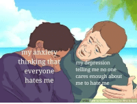 Memes, Depression, and Sad: my anxiet  thinking that reting me no one  my depression  everyone  hates me  cares enough about  me to hateme  wilki  ow to Comfort Someone Who is Sad It be real via /r/memes https://ift.tt/2QPy95g