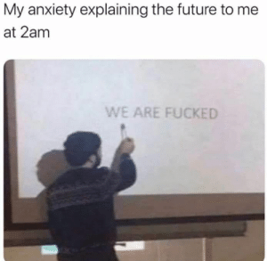 meirl: My anxiety explaining the future to me  at 2am  WE ARE FUCKED meirl