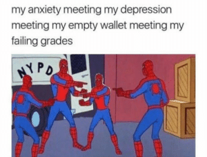 Anxiety, Depression, and Grades: my anxiety meeting my depression  meeting my empty wallet meeting my  failing grades FeelsBadMan