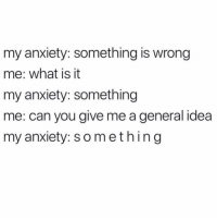 Anxiety, What Is, and Girl Memes: my anxiety: something is wrong  me: what is it  my anxiety: something  me: can you give me a general idea  my anxiety: something Well, this is fun 🙃