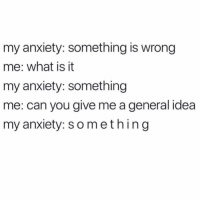 Memes, Anxiety, and Time: my anxiety: something is wrong  me: what is it  my anxiety: something  me: can you give me a general idea  my anxiety: something every time 🙃🙃🙃 (@mytherapistsays)