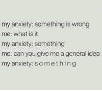 Anxiety, What Is, and Humans of Tumblr: my anxiety: something is wrong  me: what is it  my anxiety: something  me: can you give me a general idea  my anxiety: something