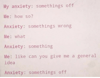 Anxiety, How, and Idea: My anxiety: somethings off  Me: how so?  Anxiety: somethings wrong  Me: what  Anxiety: something  Me: like can you give me a general  idea  Anxiety: somethings off