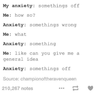 lol I relate. But this is maddening. Goodnight: My anxiety: somethings off  Me: how so?  xiety: somethings wrong  Me: what  Anxiety: something  Me: like can you give me a  gen  eral idea  Anxiety: somethings off  Source: championoftheravenqueen  210,267 notes lol I relate. But this is maddening. Goodnight