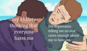 meirl by tacticalbowl MORE MEMES: my anxiety  thinking that  my depression  telling me no one  cares enough about  me to hate me  everyone  hates me meirl by tacticalbowl MORE MEMES