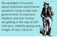 Cats, Facebook, and Friends: My apologies if my posts  about tyrannical authoritarian  socialists trying to take over  governments to steal your  freedom and your money  are getting in the way of self-  shot pics, celebrity gossip and  images of cats. Carry on. Share if you are relentless in your attempts to educate your facebook friends! -- Cold Dead Hands 2nd Amendment gear: cdh2a.com/shop