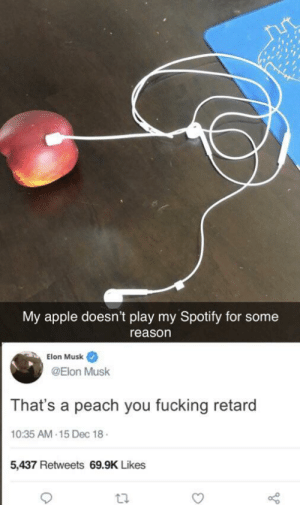 Apple, Fucking, and Spotify: My apple doesn't play my Spotify for some  reason  Elon Musk  @Elon Musk  That's a peach you fucking retard  10:35 AM-15 Dec 18  5,437 Retweets 69.9K Likes  ta