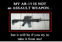 Hillary Clinton, Memes, and Steam: MY AR-15 IS NOT  an ASSAULT WEAPON.  but it will be if you try to  take it from me! REPOST so that more Hillary Clinton supporters see this and steam comes out of their noses. Cold Dead Hands