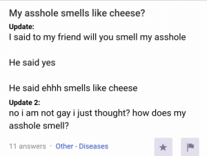 Smell, Thought, and Asshole: My asshole smells like cheese?  Update:  said to my friend will you smell my asshole  He said yes  He said ehhh smells like cheese  Update 2:  no i am not gay i just thought? how does my  asshole smell?  Other - Diseases  11 answerS Cheese puffs