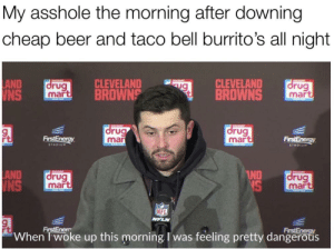 *shits pants on cue*: My asshole the morning after downing  cheap beer and taco bell burrito's all night  CLEVELAND  BROWNS  LAND  WNS  drug  mart  acousT  CLEVELAND  BROWNS  cOE  drug  mart  a  COUN  drug  mart  COUNE  drug  mar  FirstEnergy  FirstEnergy  STADIUM  FOOD  STADIUM  LAND  INS  IND  NS  SCOUNT  ancoud  drug  mart  drug  mart  NFL  NFLN  FirstEnergy  When T'woke up this morning I was feeling pretty dangerous  FirstEnerr *shits pants on cue*