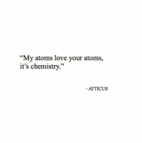 """Love, Chemistry, and Atticus: """"My atoms love your atoms,  it's chemistry  95  ATTICUS"""