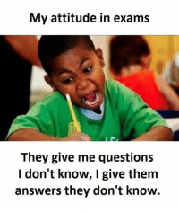 i dont know: My attitude in exams  They give me questions  I don't know, I give them  answers they don't know.