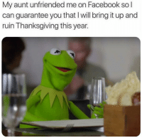 Facebook, Funny, and Lmao: My aunt unfriended me on Facebook so  can guarantee you that I will bring it up and  ruin Thanksgiving this year. Lmao 😂