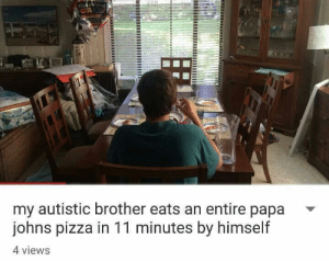 meirl: my autistic brother eats an entire papa -  johns pizza in 11 minutes by himself  4 views meirl