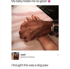 Good, Thought, and Baby: My baby treats me so good  saad  @SAADTHESAV  i thought this was a dog paw Hold up