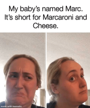 Dank Memes, Baby, and Baby Name: My baby's named Marc.  It's short for Marcaroni and  Cheese.  made with mematic The perfect baby name doesn't exis-