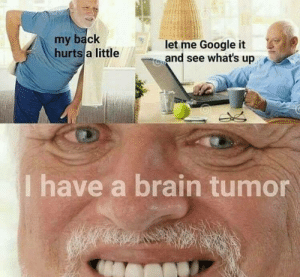 brain tumor: my back  hurts a littlelet me Google it  o  and see whats u  p  Ihave a brain tumor