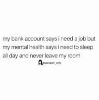 Funny, Memes, and Bank: my bank account says i need a job but  my mental health says i need to sleep  all day and never leave my room  Aasarcasm_only SarcasmOnly