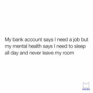 Dank, Memes, and Bank: My bank account says l need a job but  my mental health says I need to sleep  all day and never leave my room  MEMES What to choose, what to choooose.