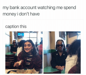 Before paying Bills by tost878 FOLLOW 4 MORE MEMES.: my bank account watching me spend  money i don't have  caption this Before paying Bills by tost878 FOLLOW 4 MORE MEMES.