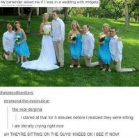 Crying, Memes, and Tumblr: My bartender asked me if I was in a wedding with midgets  bear  I stared at that for 5 minutes beforeI realized they were sitting  I am literally crying right now  OH THEYRE SITTING ON THE GUYS KNEES OKI SEE IT NOW Tumblr post!!